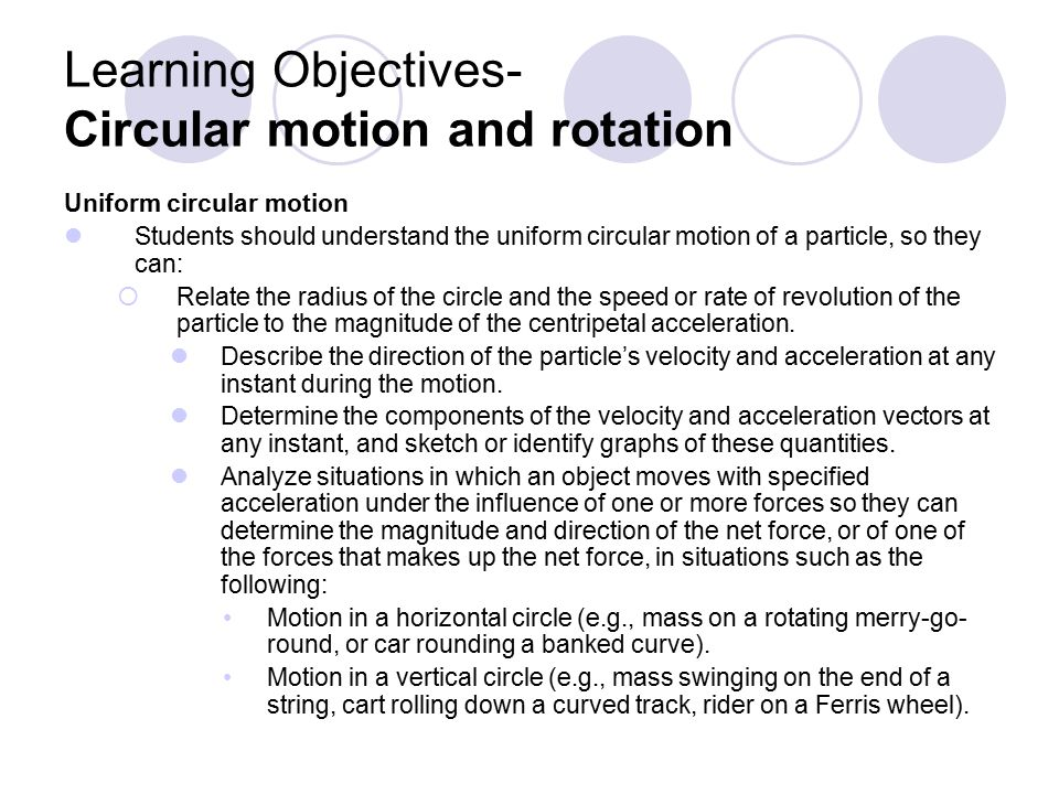Learning Objectives- Circular motion and rotation Uniform circular motion Students should understand the uniform circular motion of a particle, so they can:  Relate the radius of the circle and the speed or rate of revolution of the particle to the magnitude of the centripetal acceleration.