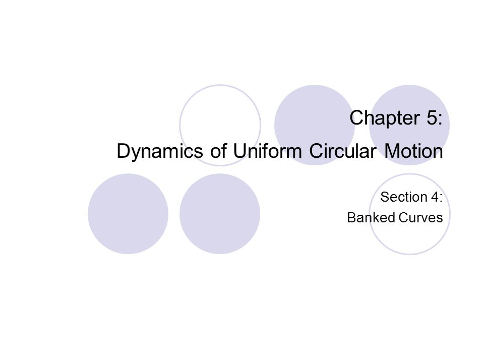 Chapter 5: Dynamics of Uniform Circular Motion Section 4: Banked Curves