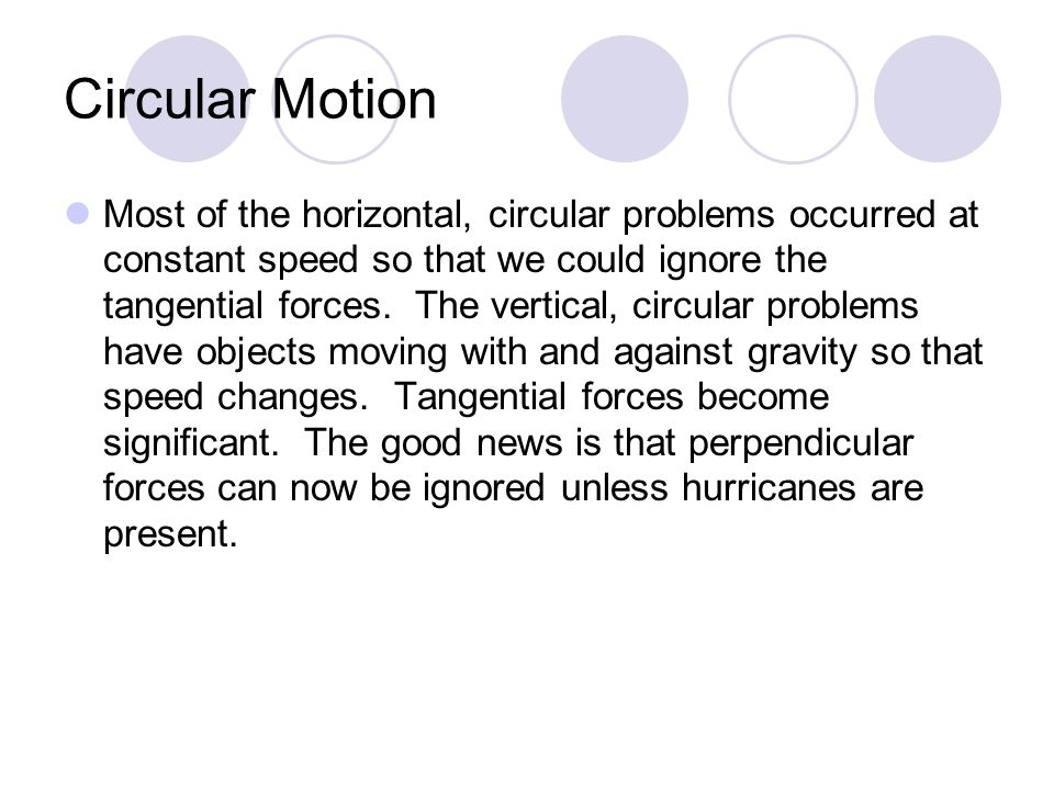 Circular Motion Most of the horizontal, circular problems occurred at constant speed so that we could ignore the tangential forces. The vertical, circ