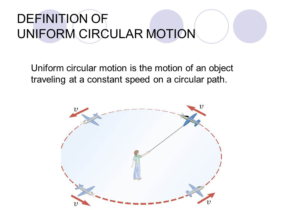 Uniform circular motion is the motion of an object traveling at a constant speed on a circular path. DEFINITION OF UNIFORM CIRCULAR MOTION