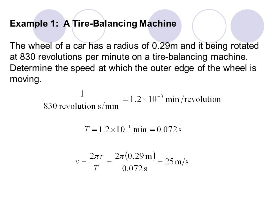 Example 1: A Tire-Balancing Machine The wheel of a car has a radius of 0.29m and it being rotated at 830 revolutions per minute on a tire-balancing ma