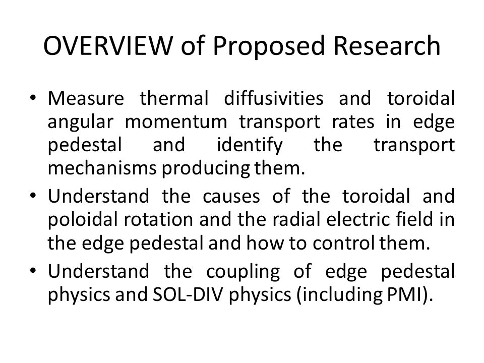 OVERVIEW of Proposed Research Measure thermal diffusivities and toroidal angular momentum transport rates in edge pedestal and identify the transport mechanisms producing them.