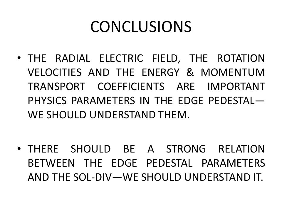 CONCLUSIONS THE RADIAL ELECTRIC FIELD, THE ROTATION VELOCITIES AND THE ENERGY & MOMENTUM TRANSPORT COEFFICIENTS ARE IMPORTANT PHYSICS PARAMETERS IN THE EDGE PEDESTAL— WE SHOULD UNDERSTAND THEM.
