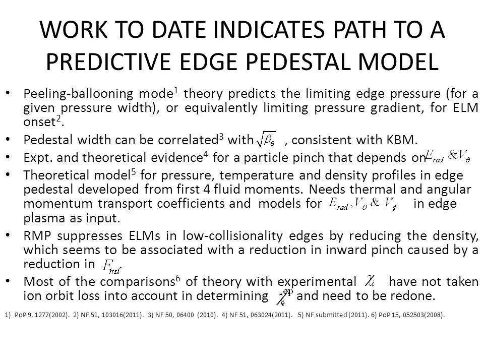 WORK TO DATE INDICATES PATH TO A PREDICTIVE EDGE PEDESTAL MODEL Peeling-ballooning mode 1 theory predicts the limiting edge pressure (for a given pressure width), or equivalently limiting pressure gradient, for ELM onset 2.