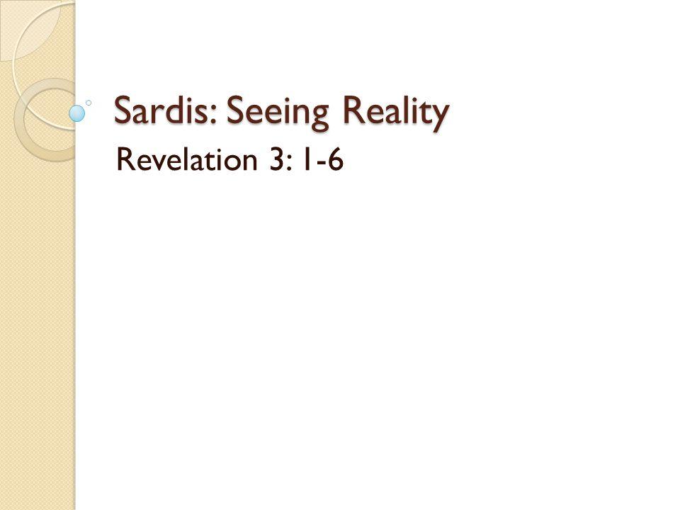 Sardis: Seeing Reality Revelation 3: 1-6