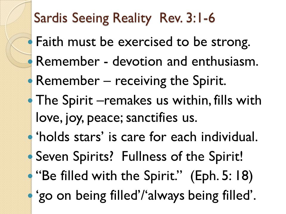 Sardis Seeing Reality Rev. 3:1-6 Faith must be exercised to be strong. Remember - devotion and enthusiasm. Remember – receiving the Spirit. The Spirit