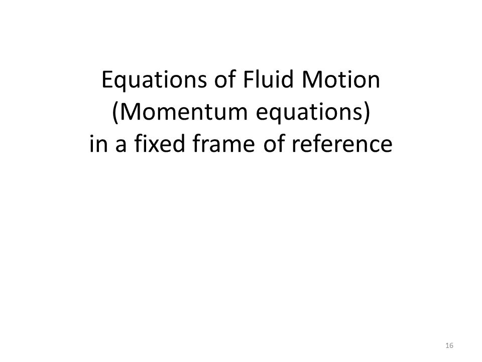 Equations of Fluid Motion (Momentum equations) in a fixed frame of reference 16