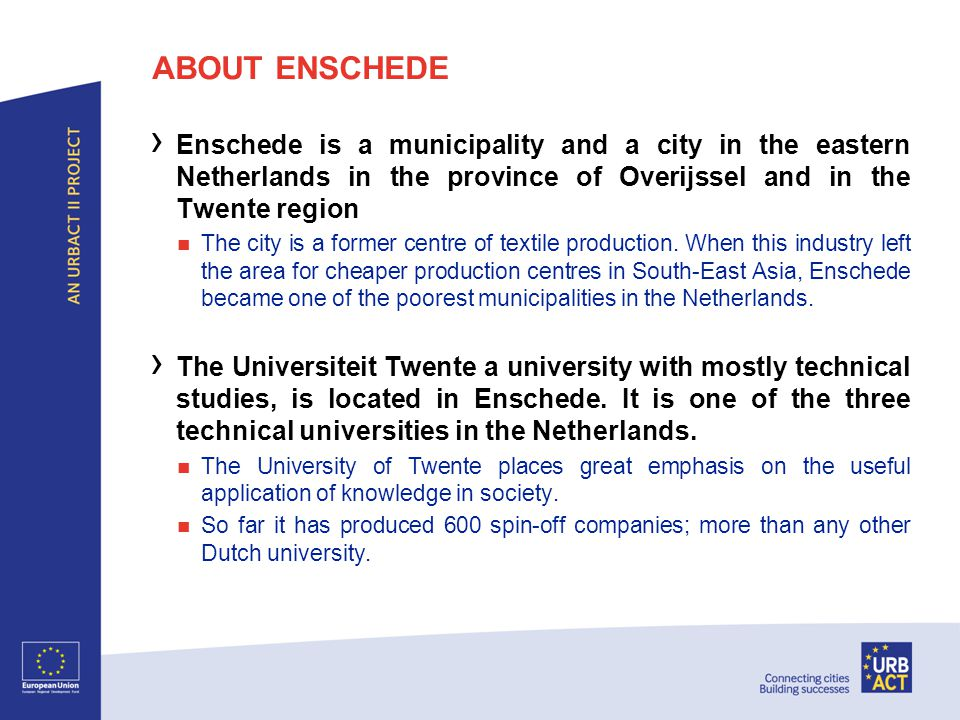 ABOUT ENSCHEDE › Enschede is a municipality and a city in the eastern Netherlands in the province of Overijssel and in the Twente region The city is a former centre of textile production.