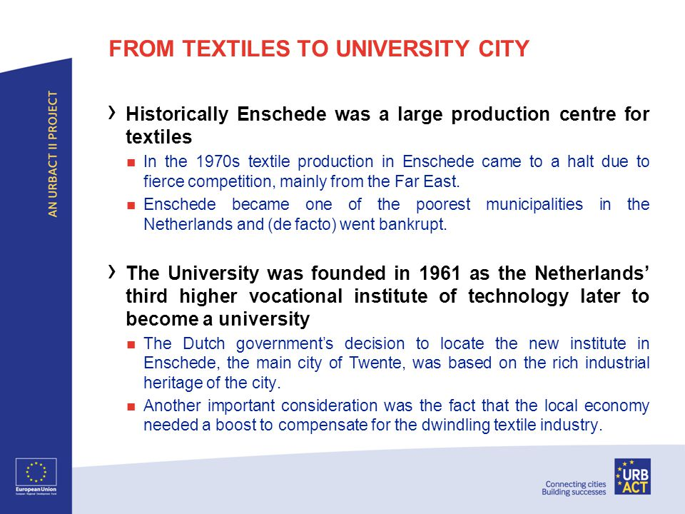 FROM TEXTILES TO UNIVERSITY CITY › Historically Enschede was a large production centre for textiles In the 1970s textile production in Enschede came to a halt due to fierce competition, mainly from the Far East.