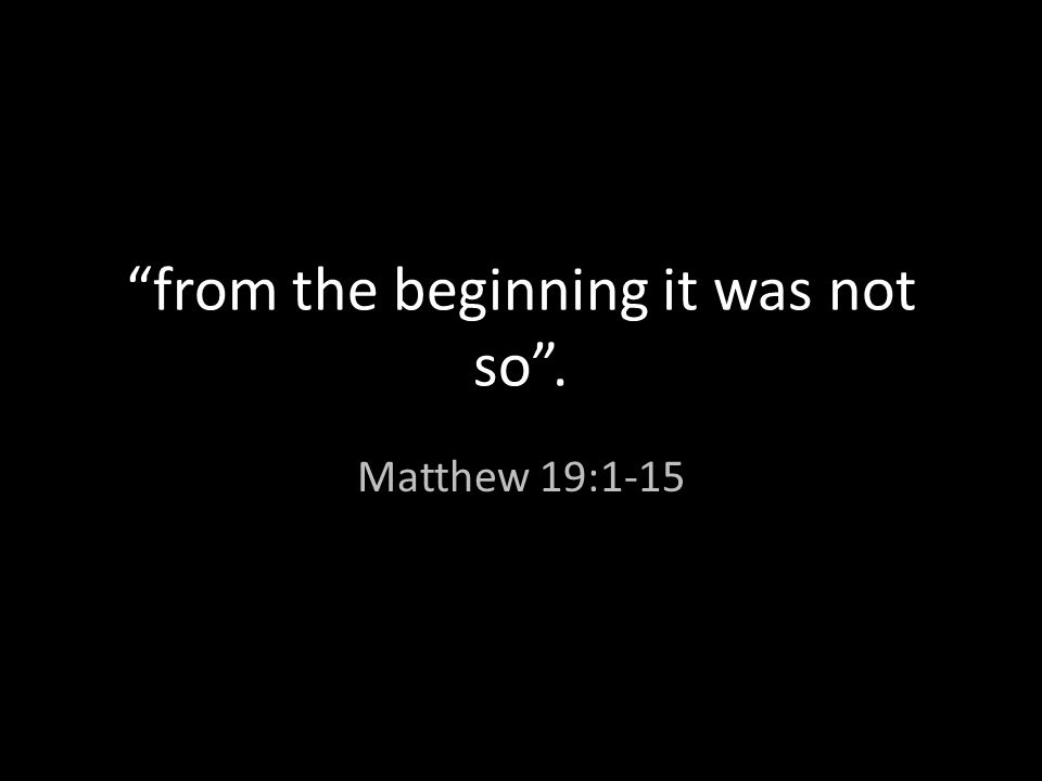 """""""from the beginning it was not so"""". Matthew 19:1-15"""