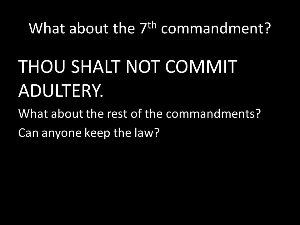 What about the 7 th commandment? THOU SHALT NOT COMMIT ADULTERY. What about the rest of the commandments? Can anyone keep the law?