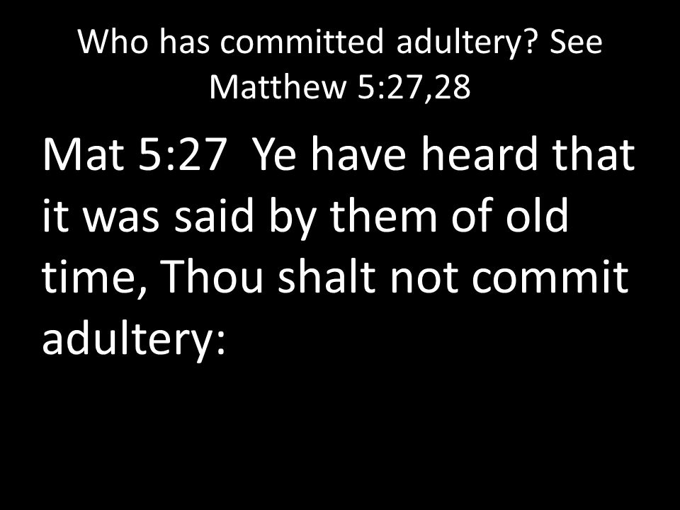 Who has committed adultery? See Matthew 5:27,28 Mat 5:27 Ye have heard that it was said by them of old time, Thou shalt not commit adultery: