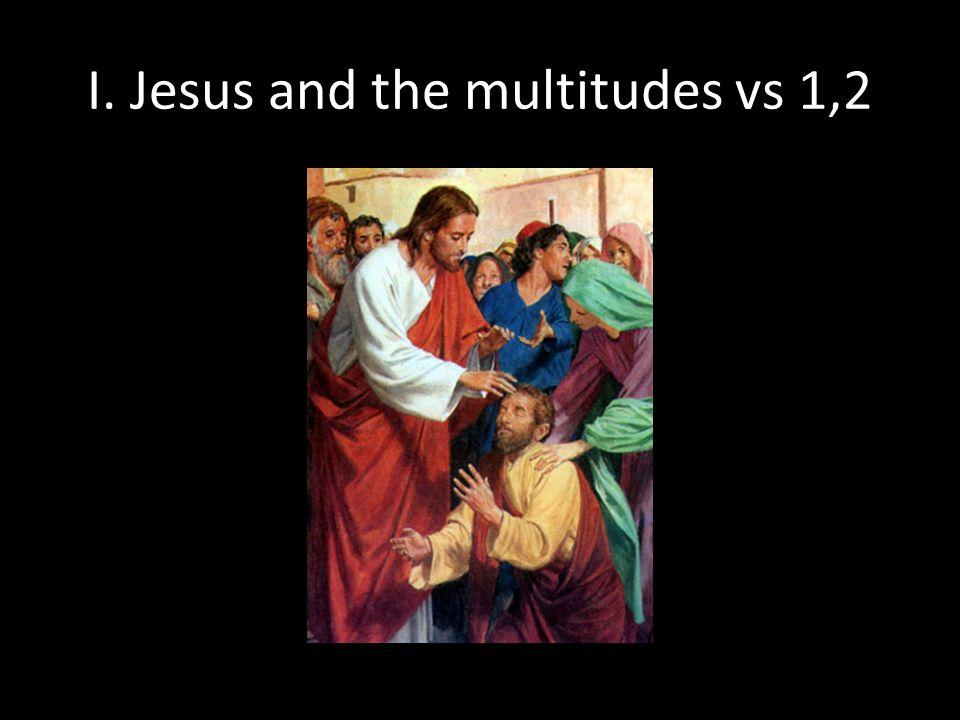 I. Jesus and the multitudes vs 1,2