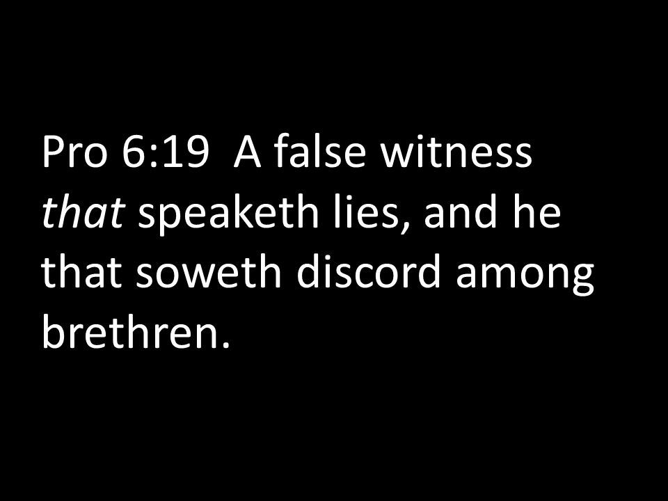 Pro 6:19 A false witness that speaketh lies, and he that soweth discord among brethren.