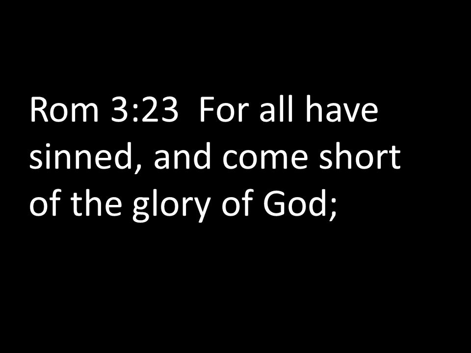 Rom 3:23 For all have sinned, and come short of the glory of God;