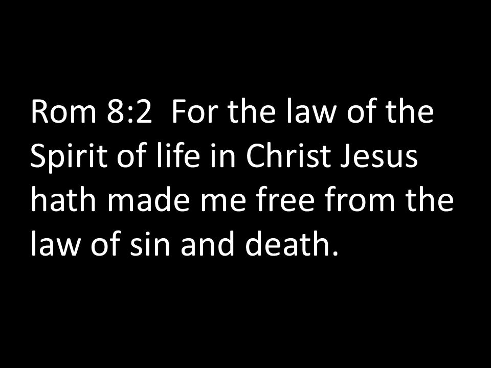 Rom 8:2 For the law of the Spirit of life in Christ Jesus hath made me free from the law of sin and death.