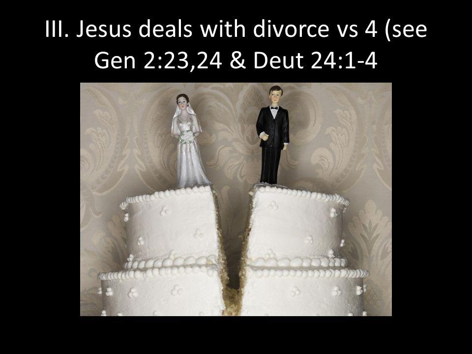 III. Jesus deals with divorce vs 4 (see Gen 2:23,24 & Deut 24:1-4