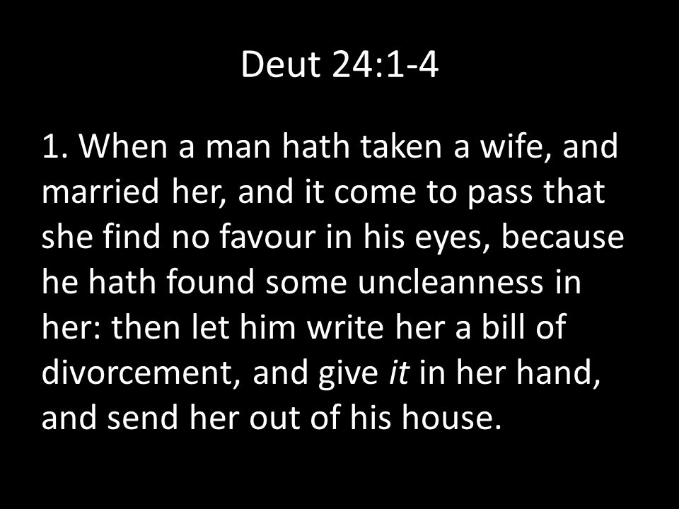 Deut 24:1-4 1. When a man hath taken a wife, and married her, and it come to pass that she find no favour in his eyes, because he hath found some uncl
