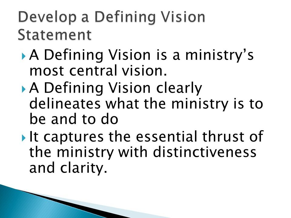  A Defining Vision is a ministry's most central vision.  A Defining Vision clearly delineates what the ministry is to be and to do  It captures the
