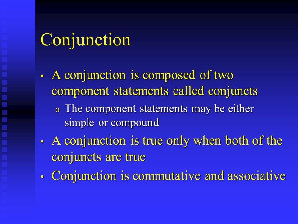 Conjunction A conjunction is composed of two component statements called conjuncts A conjunction is composed of two component statements called conjuncts o The component statements may be either simple or compound A conjunction is true only when both of the conjuncts are true A conjunction is true only when both of the conjuncts are true Conjunction is commutative and associative Conjunction is commutative and associative