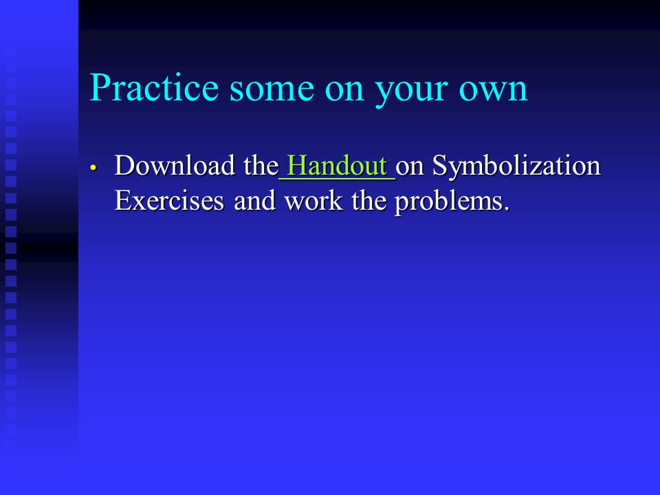 Practice some on your own Download the Handout on Symbolization Exercises and work the problems. Download the Handout on Symbolization Exercises and w