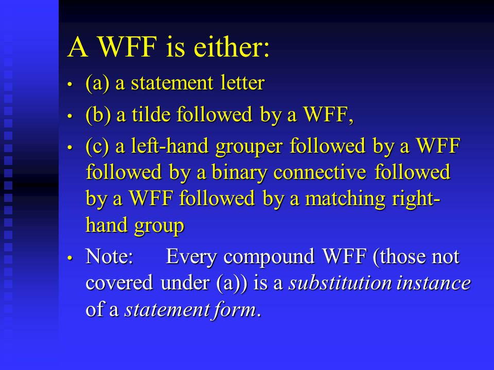 Substitution Instance A compound WFF  is a substitution instance of the statement form  if, but only if,  can be obtained by replacing each sentential variable in  with a WFF, using the same WFF for the same sentential variable throughout.