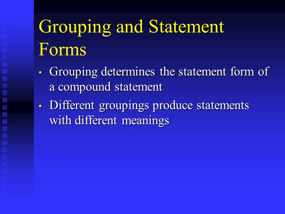 Grouping and Statement Forms Grouping determines the statement form of a compound statement Grouping determines the statement form of a compound statement Different groupings produce statements with different meanings Different groupings produce statements with different meanings