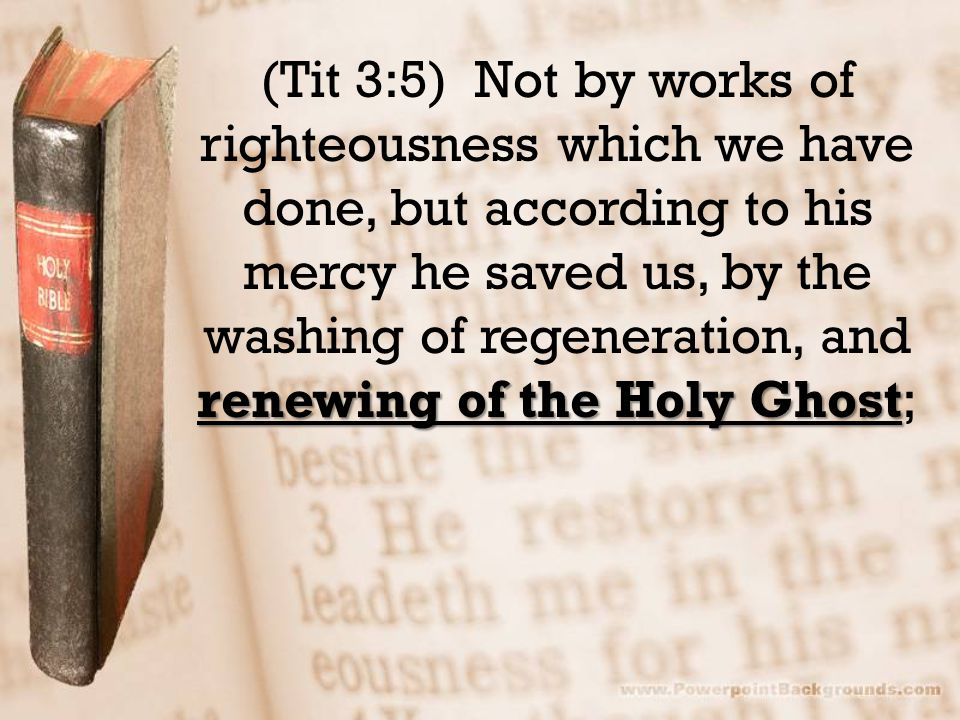 renewing of the Holy Ghost (Tit 3:5) Not by works of righteousness which we have done, but according to his mercy he saved us, by the washing of regeneration, and renewing of the Holy Ghost;