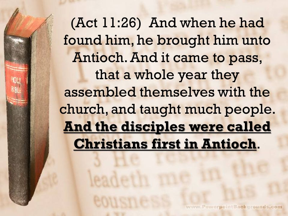 And the disciples were called Christians first in Antioch (Act 11:26) And when he had found him, he brought him unto Antioch.