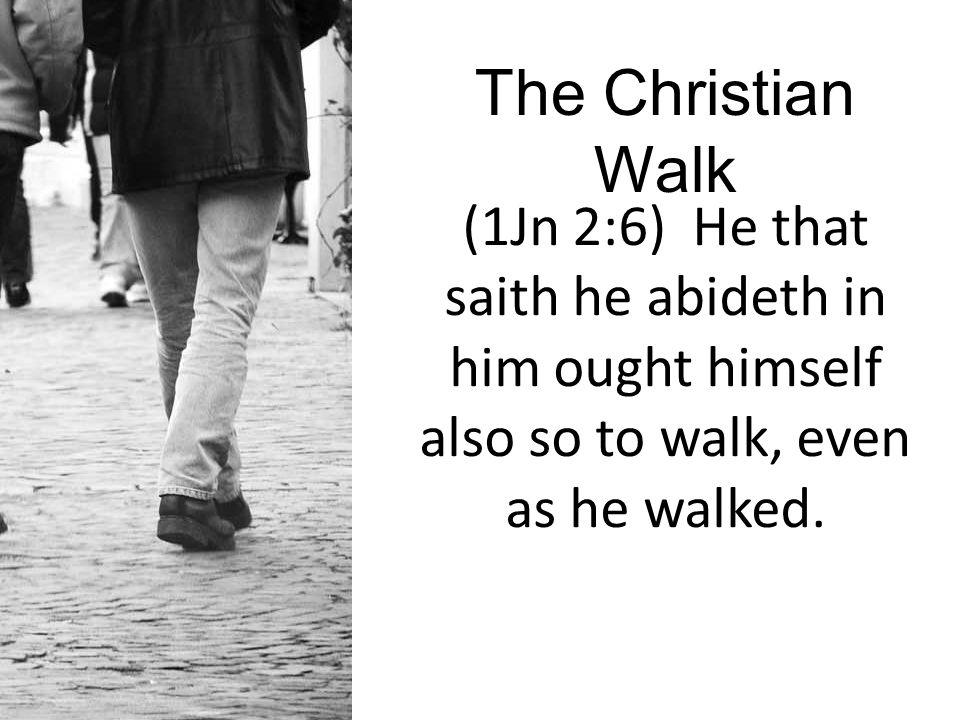 (1Jn 2:6) He that saith he abideth in him ought himself also so to walk, even as he walked.