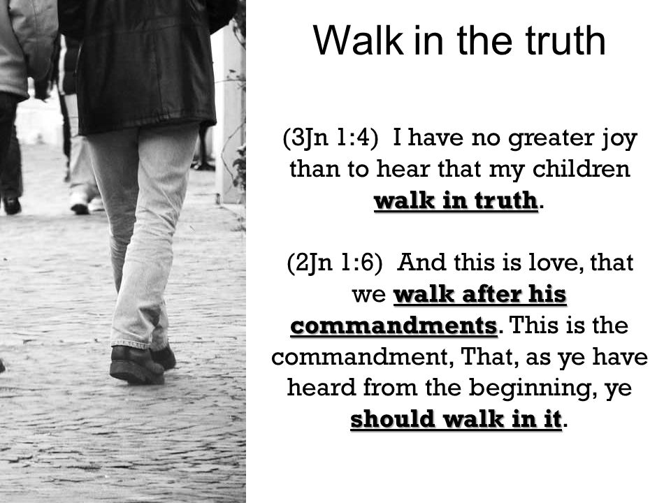 walk in truth (3Jn 1:4) I have no greater joy than to hear that my children walk in truth.
