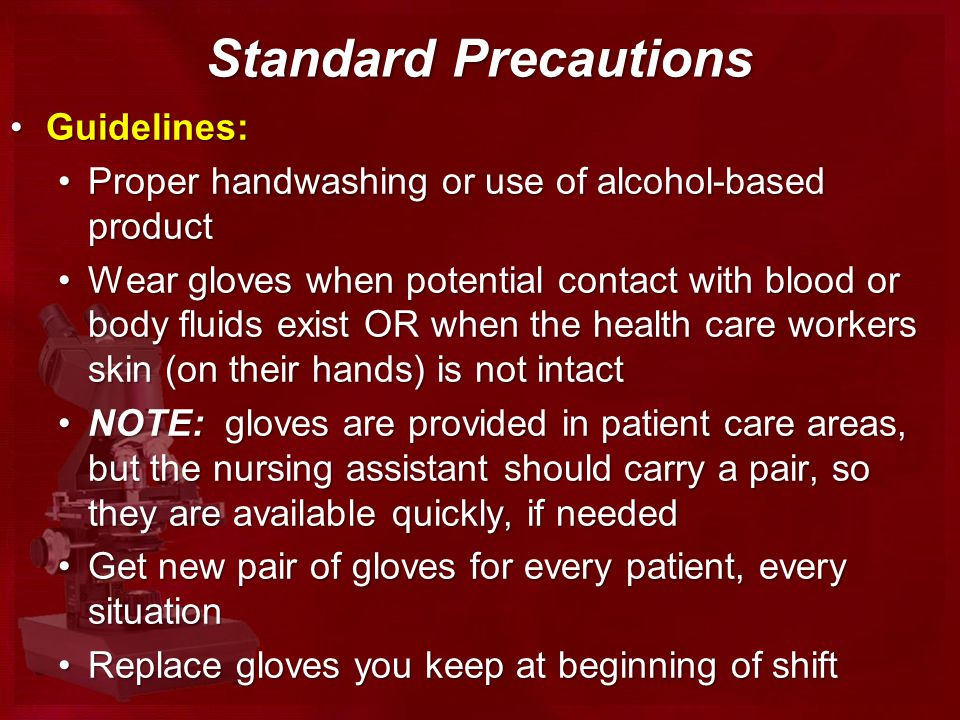Standard Precautions Guidelines:Guidelines: Proper handwashing or use of alcohol-based productProper handwashing or use of alcohol-based product Wear gloves when potential contact with blood or body fluids exist OR when the health care workers skin (on their hands) is not intactWear gloves when potential contact with blood or body fluids exist OR when the health care workers skin (on their hands) is not intact NOTE: gloves are provided in patient care areas, but the nursing assistant should carry a pair, so they are available quickly, if neededNOTE: gloves are provided in patient care areas, but the nursing assistant should carry a pair, so they are available quickly, if needed Get new pair of gloves for every patient, every situationGet new pair of gloves for every patient, every situation Replace gloves you keep at beginning of shiftReplace gloves you keep at beginning of shift