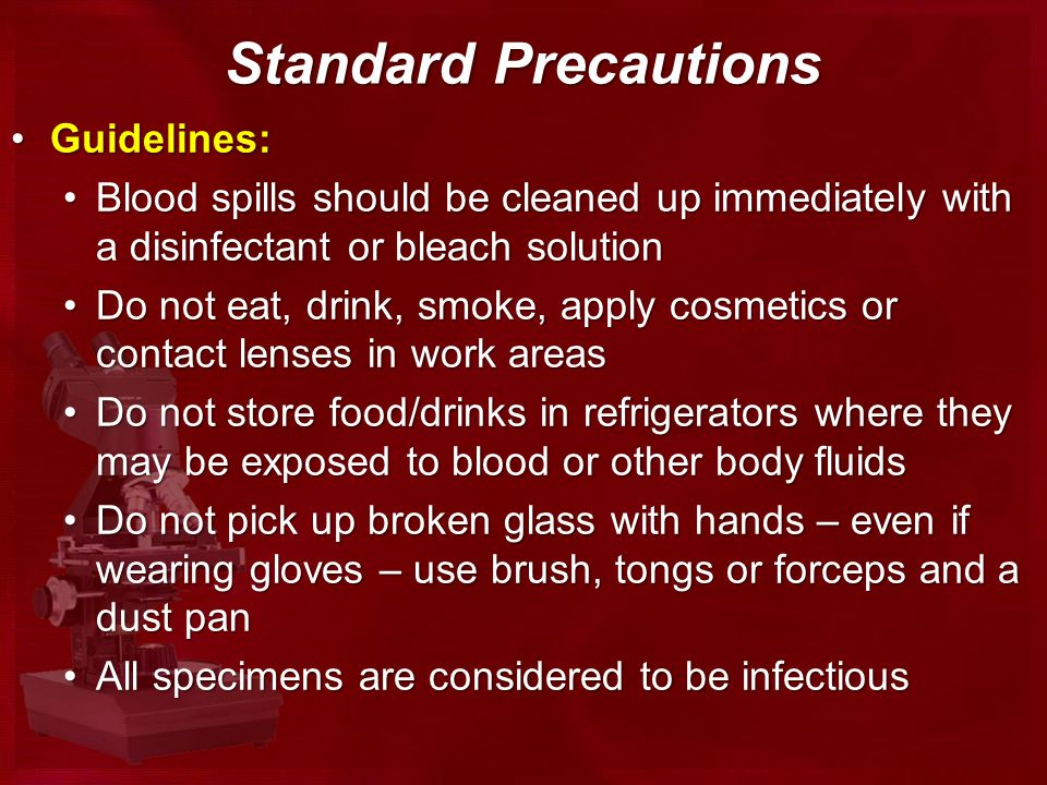 Standard Precautions Guidelines:Guidelines: Blood spills should be cleaned up immediately with a disinfectant or bleach solutionBlood spills should be cleaned up immediately with a disinfectant or bleach solution Do not eat, drink, smoke, apply cosmetics or contact lenses in work areasDo not eat, drink, smoke, apply cosmetics or contact lenses in work areas Do not store food/drinks in refrigerators where they may be exposed to blood or other body fluidsDo not store food/drinks in refrigerators where they may be exposed to blood or other body fluids Do not pick up broken glass with hands – even if wearing gloves – use brush, tongs or forceps and a dust panDo not pick up broken glass with hands – even if wearing gloves – use brush, tongs or forceps and a dust pan All specimens are considered to be infectiousAll specimens are considered to be infectious