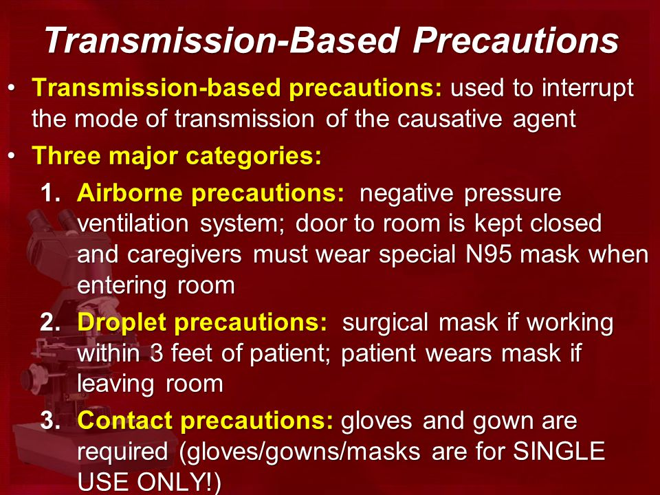 Transmission-Based Precautions Transmission-based precautions: used to interrupt the mode of transmission of the causative agentTransmission-based precautions: used to interrupt the mode of transmission of the causative agent Three major categories:Three major categories: 1.Airborne precautions: negative pressure ventilation system; door to room is kept closed and caregivers must wear special N95 mask when entering room 2.Droplet precautions: surgical mask if working within 3 feet of patient; patient wears mask if leaving room 3.Contact precautions: gloves and gown are required (gloves/gowns/masks are for SINGLE USE ONLY!)