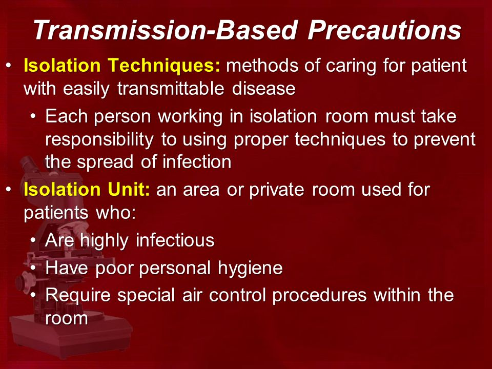 Transmission-Based Precautions Isolation Techniques: methods of caring for patient with easily transmittable diseaseIsolation Techniques: methods of caring for patient with easily transmittable disease Each person working in isolation room must take responsibility to using proper techniques to prevent the spread of infectionEach person working in isolation room must take responsibility to using proper techniques to prevent the spread of infection Isolation Unit: an area or private room used for patients who:Isolation Unit: an area or private room used for patients who: Are highly infectiousAre highly infectious Have poor personal hygieneHave poor personal hygiene Require special air control procedures within the roomRequire special air control procedures within the room