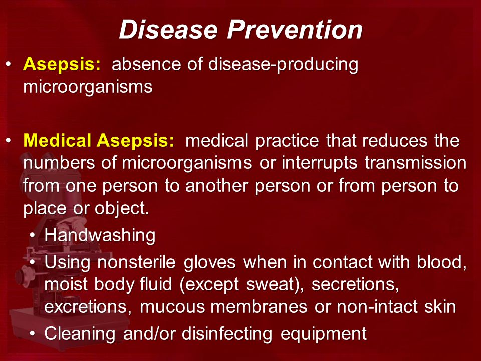 Disease Prevention Asepsis: absence of disease-producing microorganismsAsepsis: absence of disease-producing microorganisms Medical Asepsis: medical practice that reduces the numbers of microorganisms or interrupts transmission from one person to another person or from person to place or object.Medical Asepsis: medical practice that reduces the numbers of microorganisms or interrupts transmission from one person to another person or from person to place or object.