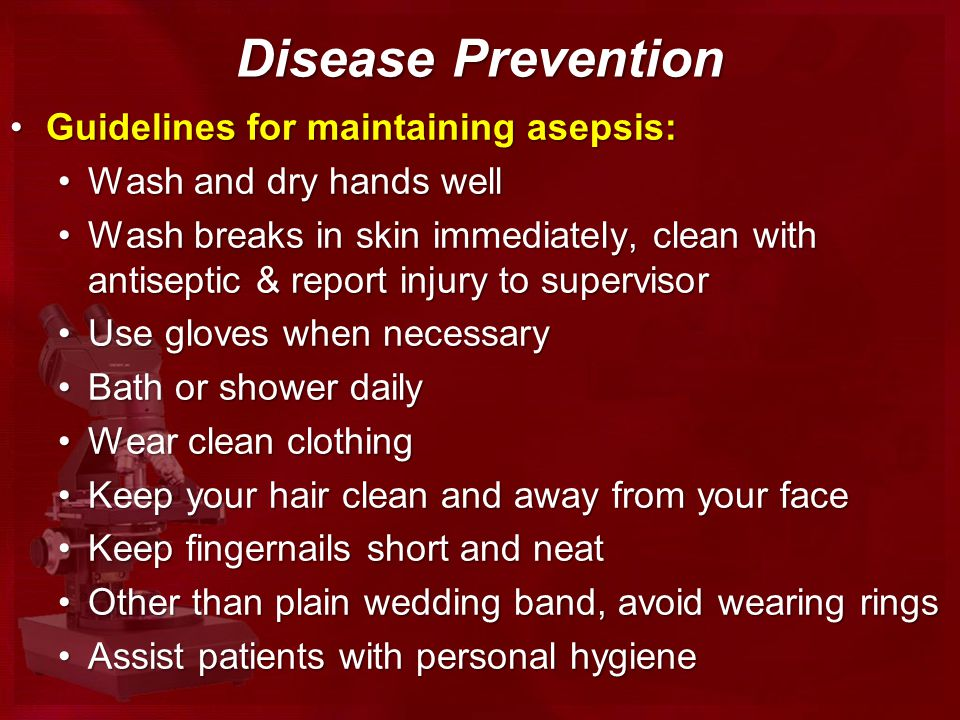 Disease Prevention Guidelines for maintaining asepsis:Guidelines for maintaining asepsis: Wash and dry hands wellWash and dry hands well Wash breaks in skin immediately, clean with antiseptic & report injury to supervisorWash breaks in skin immediately, clean with antiseptic & report injury to supervisor Use gloves when necessaryUse gloves when necessary Bath or shower dailyBath or shower daily Wear clean clothingWear clean clothing Keep your hair clean and away from your faceKeep your hair clean and away from your face Keep fingernails short and neatKeep fingernails short and neat Other than plain wedding band, avoid wearing ringsOther than plain wedding band, avoid wearing rings Assist patients with personal hygieneAssist patients with personal hygiene