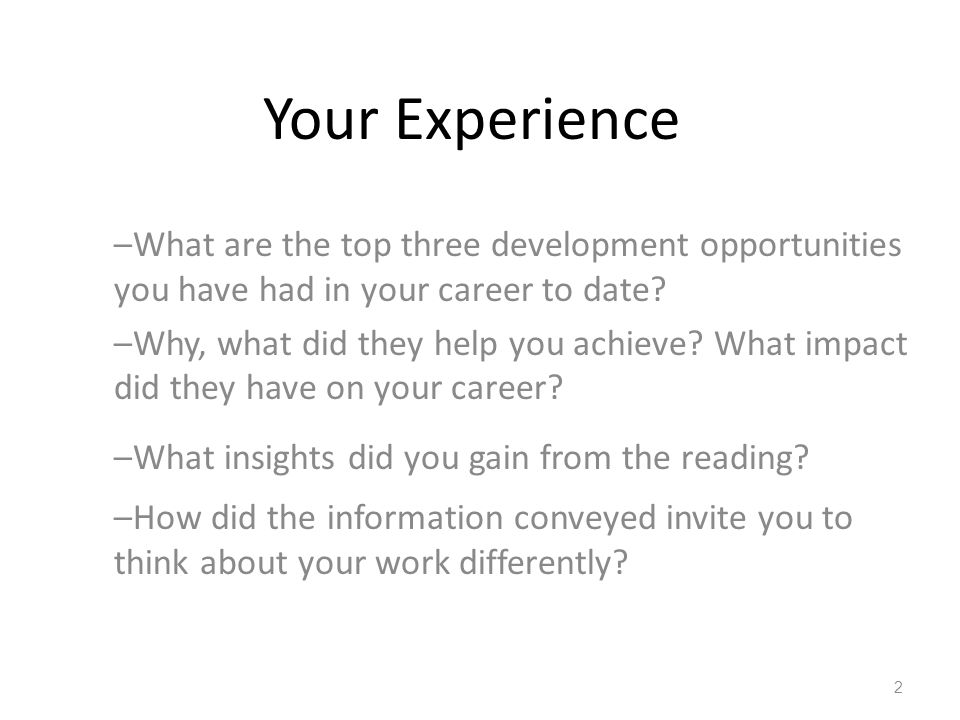 Your Experience –What are the top three development opportunities you have had in your career to date? –Why, what did they help you achieve? What impa