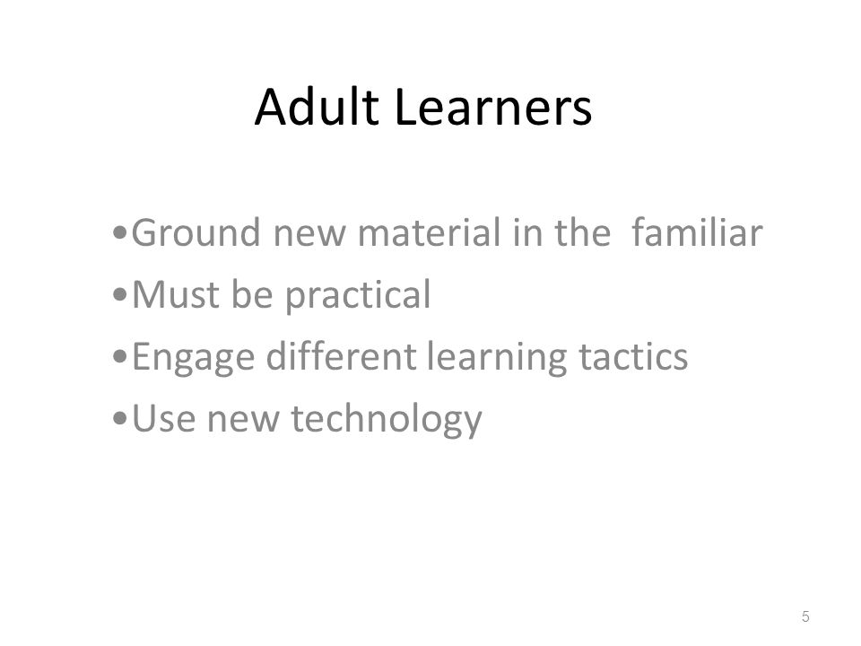 Adult Learners Ground new material in the familiar Must be practical Engage different learning tactics Use new technology 5