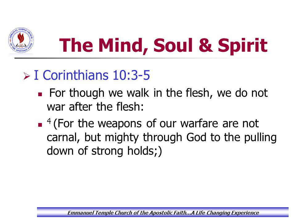 The Mind, Soul & Spirit  I Corinthians 10:3-5 For though we walk in the flesh, we do not war after the flesh: 4 (For the weapons of our warfare are not carnal, but mighty through God to the pulling down of strong holds;) Emmanuel Temple Church of the Apostolic Faith…A Life Changing Experience