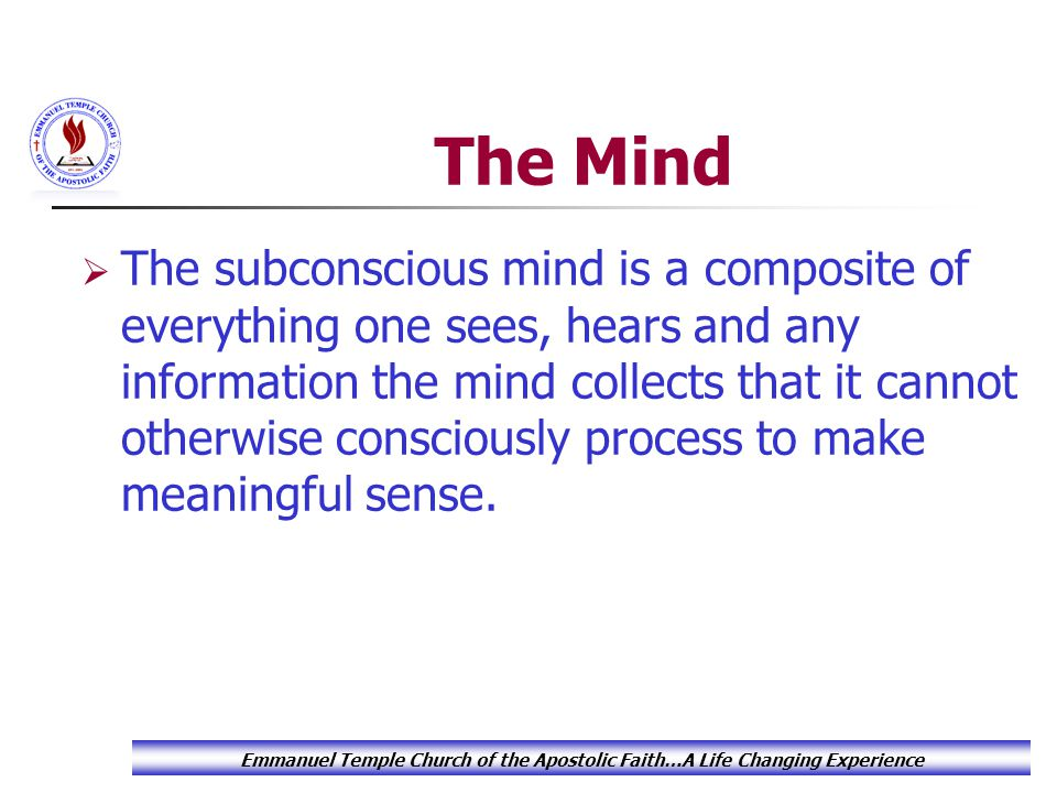 The Mind  The subconscious mind is a composite of everything one sees, hears and any information the mind collects that it cannot otherwise consciously process to make meaningful sense.