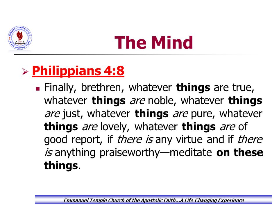 The Mind  Philippians 4:8 Philippians 4:8 Finally, brethren, whatever things are true, whatever things are noble, whatever things are just, whatever things are pure, whatever things are lovely, whatever things are of good report, if there is any virtue and if there is anything praiseworthy—meditate on these things.