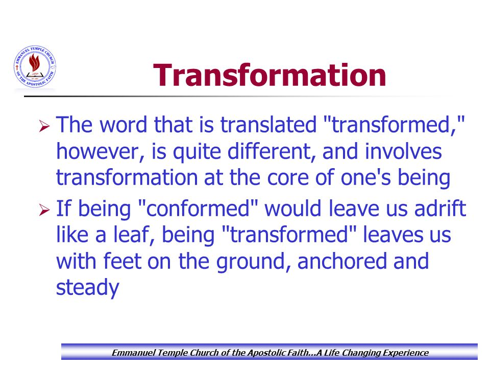 Transformation  The word that is translated transformed, however, is quite different, and involves transformation at the core of one s being  If being conformed would leave us adrift like a leaf, being transformed leaves us with feet on the ground, anchored and steady Emmanuel Temple Church of the Apostolic Faith…A Life Changing Experience