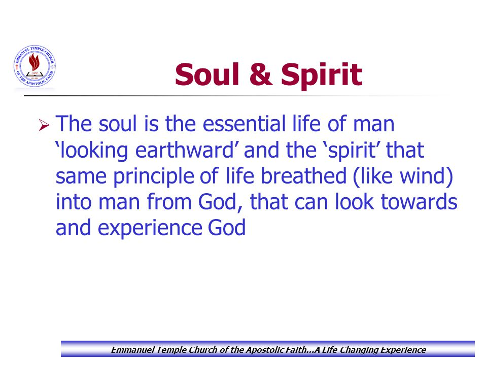 Soul & Spirit  The soul is the essential life of man 'looking earthward' and the 'spirit' that same principle of life breathed (like wind) into man from God, that can look towards and experience God Emmanuel Temple Church of the Apostolic Faith…A Life Changing Experience