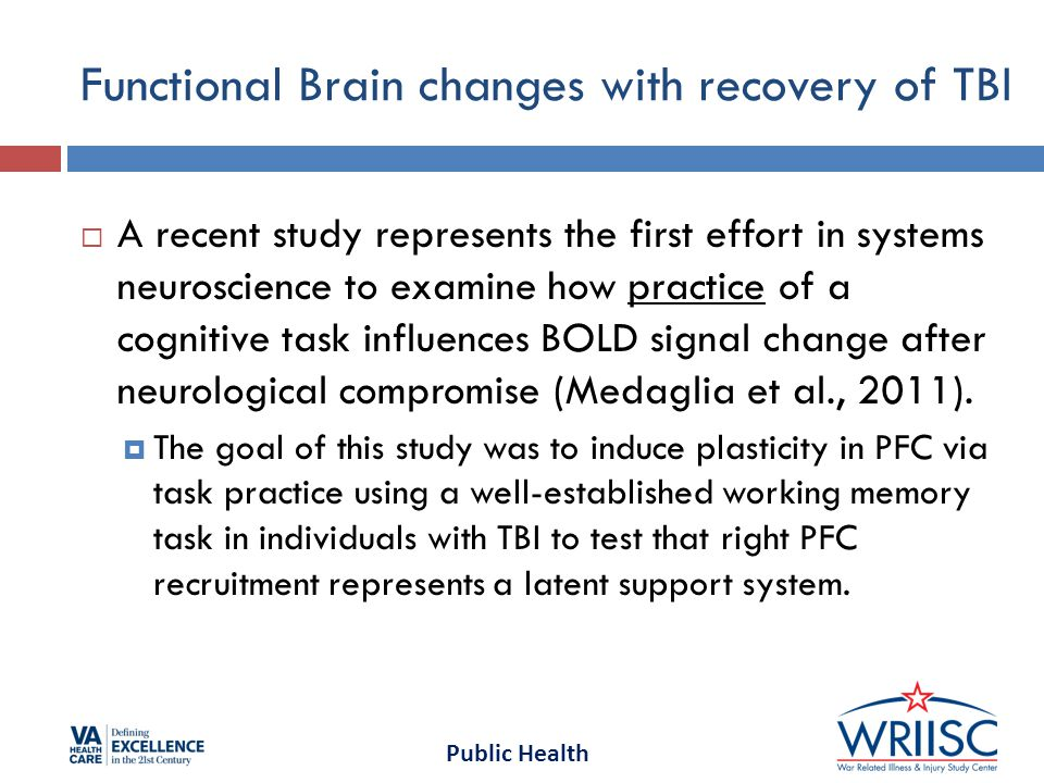 Public Health Functional Brain changes with recovery of TBI  A recent study represents the first effort in systems neuroscience to examine how practice of a cognitive task influences BOLD signal change after neurological compromise (Medaglia et al., 2011).