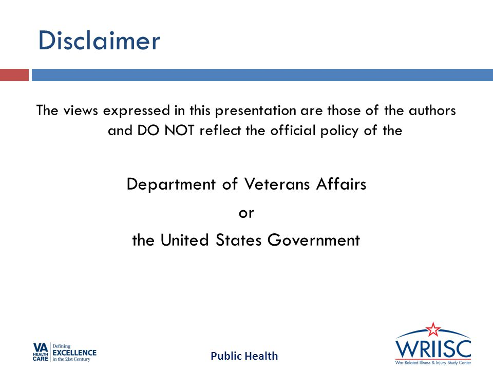 Public Health Disclaimer The views expressed in this presentation are those of the authors and DO NOT reflect the official policy of the Department of Veterans Affairs or the United States Government