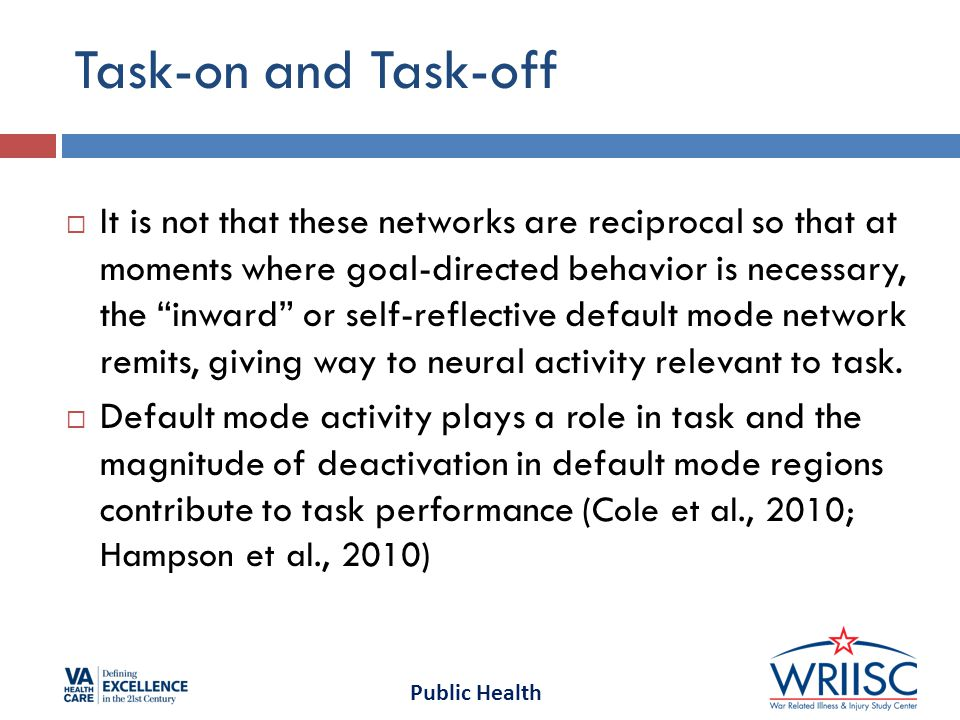 Public Health Task-on and Task-off  It is not that these networks are reciprocal so that at moments where goal-directed behavior is necessary, the inward or self-reflective default mode network remits, giving way to neural activity relevant to task.