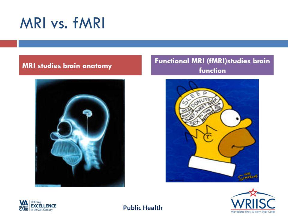 Public Health MRI vs. fMRI MRI studies brain anatomy Functional MRI (fMRI)studies brain function