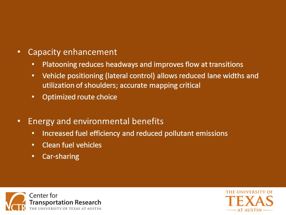 Capacity enhancement Platooning reduces headways and improves flow at transitions Vehicle positioning (lateral control) allows reduced lane widths and utilization of shoulders; accurate mapping critical Optimized route choice Energy and environmental benefits Increased fuel efficiency and reduced pollutant emissions Clean fuel vehicles Car-sharing
