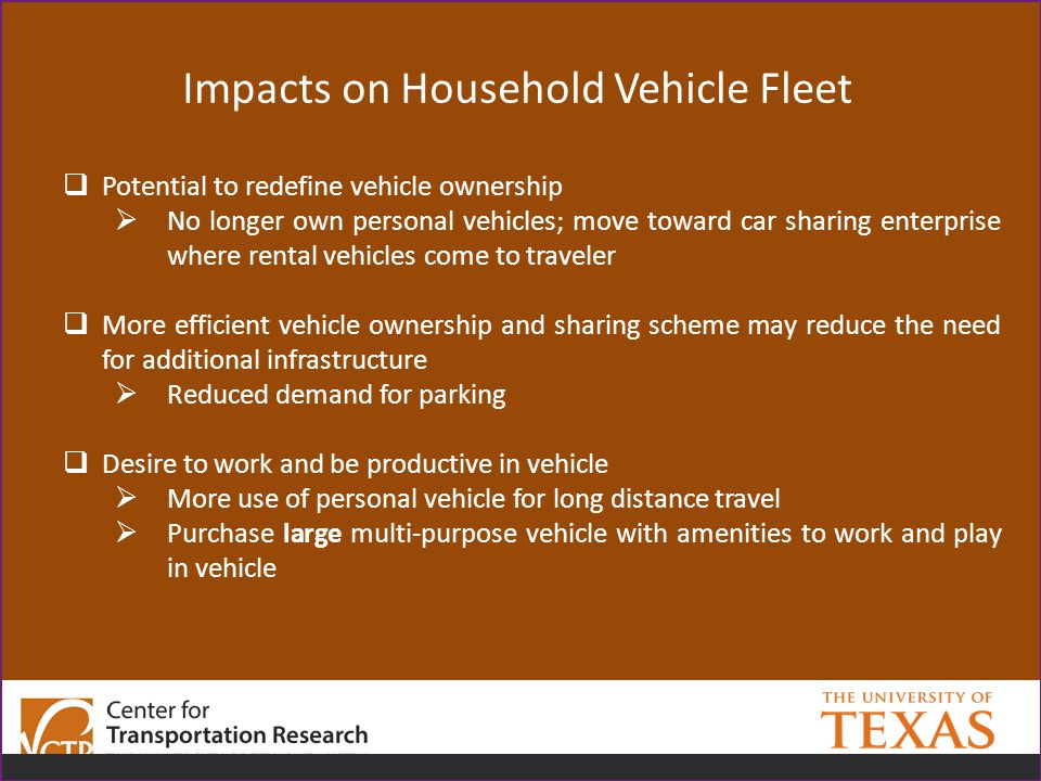 Impacts on Household Vehicle Fleet  Potential to redefine vehicle ownership  No longer own personal vehicles; move toward car sharing enterprise where rental vehicles come to traveler  More efficient vehicle ownership and sharing scheme may reduce the need for additional infrastructure  Reduced demand for parking  Desire to work and be productive in vehicle  More use of personal vehicle for long distance travel  Purchase large multi-purpose vehicle with amenities to work and play in vehicle